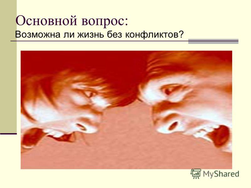 Основной вопрос: Возможна ли жизнь без конфликтов?
