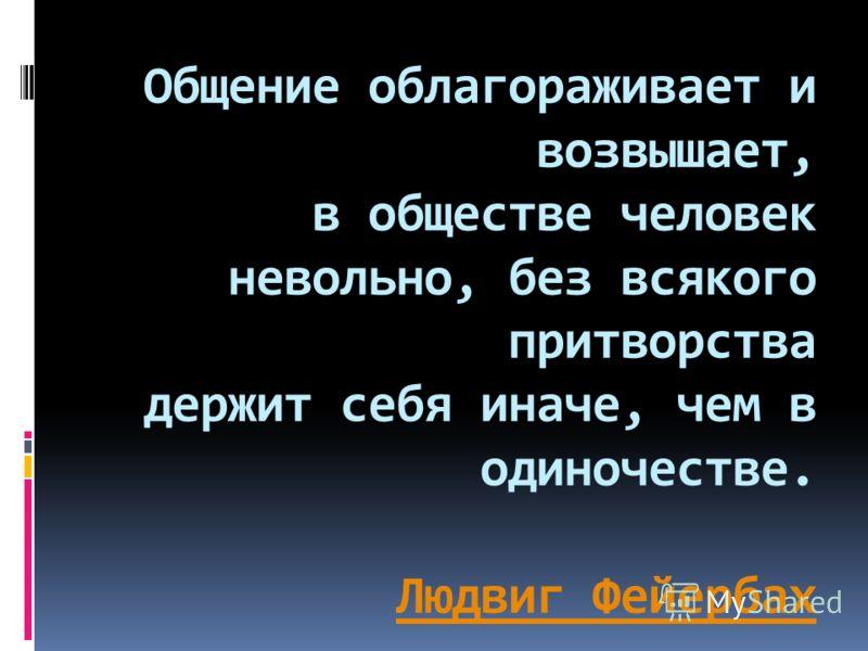 Общение облагораживает и возвышает, в обществе человек невольно, без всякого притворства держит себя иначе, чем в одиночестве. Людвиг Фейербах Людвиг Фейербах