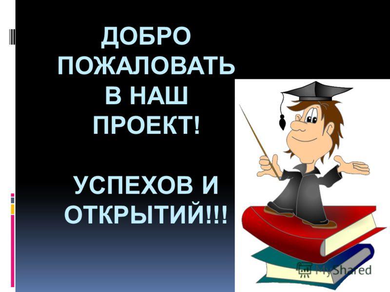 ДОБРО ПОЖАЛОВАТЬ В НАШ ПРОЕКТ! УСПЕХОВ И ОТКРЫТИЙ!!!