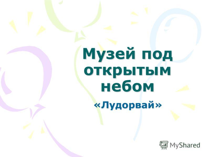 Музей под открытым небом «Лудорвай»