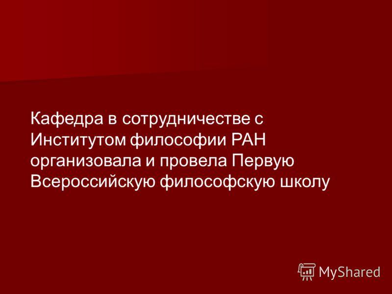 Кафедра в сотрудничестве с Институтом философии РАН организовала и провела Первую Всероссийскую философскую школу
