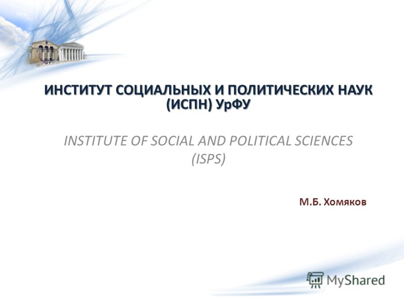 ИНСТИТУТ СОЦИАЛЬНЫХ И ПОЛИТИЧЕСКИХ НАУК (ИСПН) УрФУ INSTITUTE OF SOCIAL AND POLITICAL SCIENCES (ISPS) М.Б. Хомяков