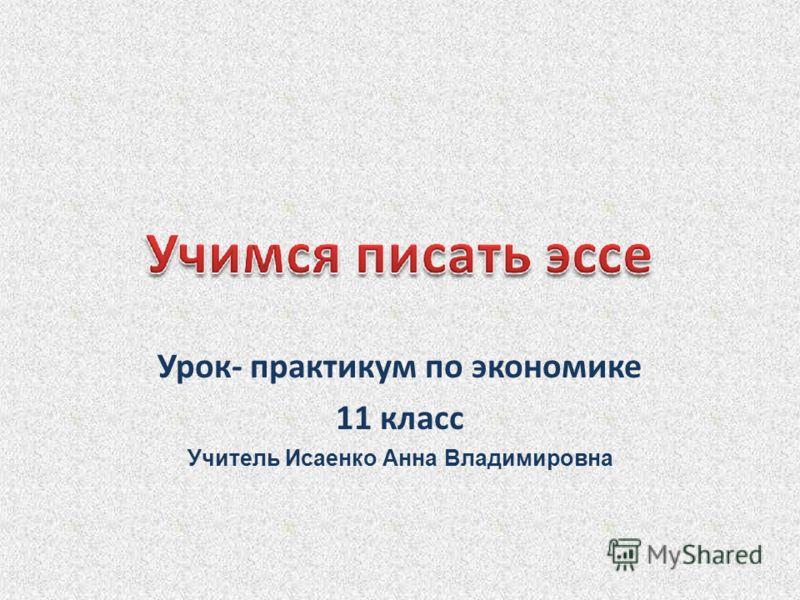 Урок- практикум по экономике 11 класс Учитель Исаенко Анна Владимировна