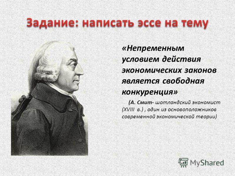 «Непременным условием действия экономических законов является свободная конкуренция» (А. Смит- шотландский экономист (XVIII в.), один из основоположников современной экономической теории)