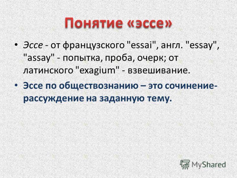 Эссе - от французского essai, англ. essay, assay - попытка, проба, очерк; от латинского exagium - взвешивание. Эссе по обществознанию – это сочинение- рассуждение на заданную тему.