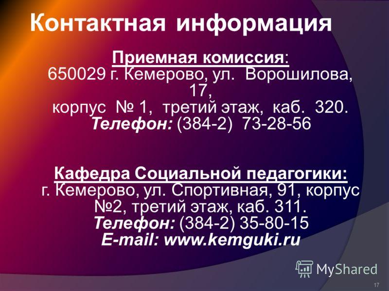Контактная информация 17 Приемная комиссия: 650029 г. Кемерово, ул. Ворошилова, 17, корпус 1, третий этаж, каб. 320. Телефон: (384-2) 73-28-56 Кафедра Социальной педагогики: г. Кемерово, ул. Спортивная, 91, корпус 2, третий этаж, каб. 311. Телефон: (