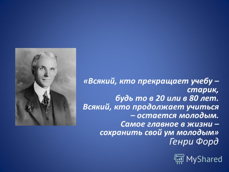 «Всякий, кто прекращает учебу – старик, будь то в 20 или в 80 лет. Всякий, кто продолжает учиться – остается молодым. Самое главное в жизни – сохранить свой ум молодым» Генри Форд