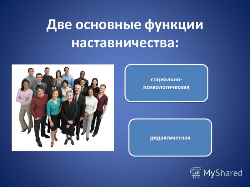 Две основные функции наставничества: социально- психологическая дидактическая