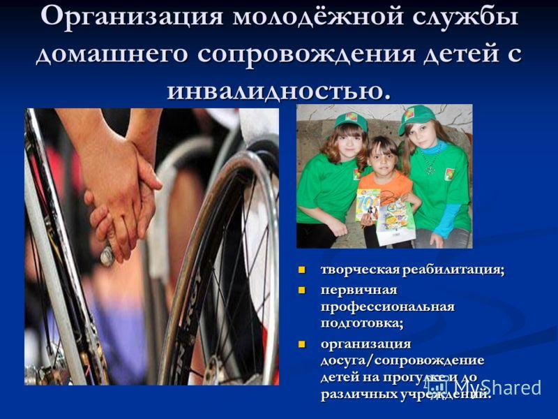 Организация молодёжной службы домашнего сопровождения детей с инвалидностью. творческая реабилитация; творческая реабилитация; первичная профессиональная подготовка; первичная профессиональная подготовка; организация досуга/сопровождение детей на про