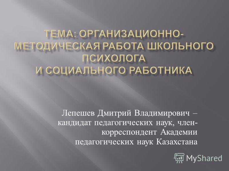 Лепешев Дмитрий Владимирович – кандидат педагогических наук, член - корреспондент Академии педагогических наук Казахстана