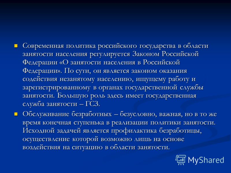 Современная политика российского государства в области занятости населения регулируется Законом Российской Федерации «О занятости населения в Российской Федерации». По сути, он является законом оказания содействия незанятому населению, ищущему работу