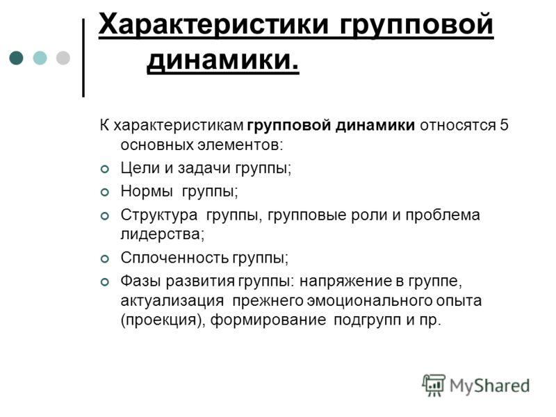 Характеристики групповой динамики. К характеристикам групповой динамики относятся 5 основных элементов: Цели и задачи группы; Нормы группы; Структура группы, групповые роли и проблема лидерства; Сплоченность группы; Фазы развития группы: напряжение в