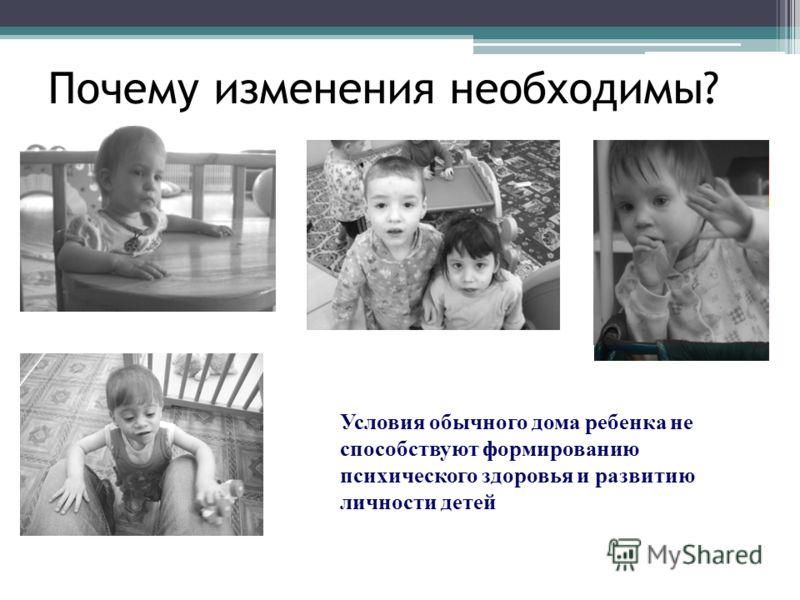 Почему изменения необходимы? Условия обычного дома ребенка не способствуют формированию психического здоровья и развитию личности детей