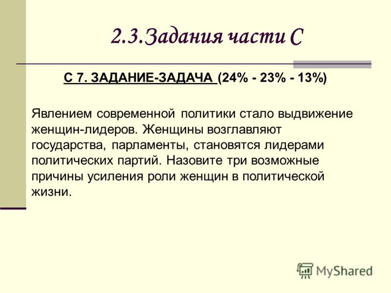 2.3.Задания части С С 7. ЗАДАНИЕ-ЗАДАЧА (24% - 23% - 13%) Явлением современной политики стало выдвижение женщин-лидеров. Женщины возглавляют государства, парламенты, становятся лидерами политических партий. Назовите три возможные причины усиления рол