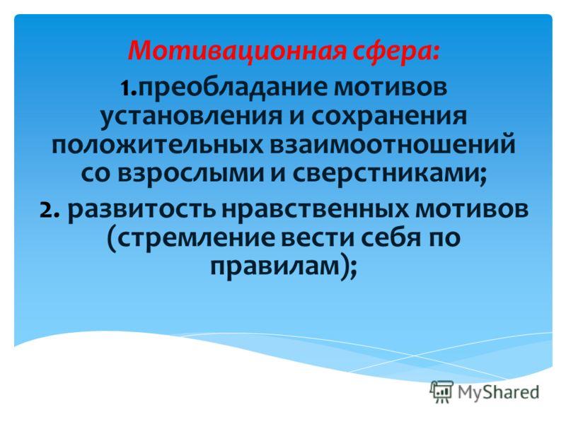 Мотивационная сфера: 1.преобладание мотивов установления и сохранения положительных взаимоотношений со взрослыми и сверстниками; 2. развитость нравственных мотивов (стремление вести себя по правилам);