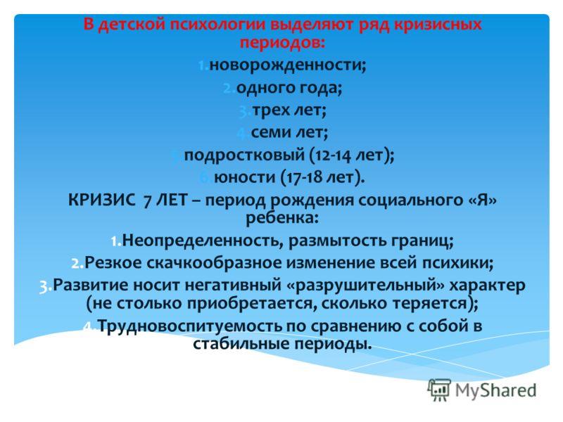 В детской психологии выделяют ряд кризисных периодов: 1.новорожденности; 2.одного года; 3.трех лет; 4.семи лет; 5.подростковый (12-14 лет); 6.юности (17-18 лет). КРИЗИС 7 ЛЕТ – период рождения социального «Я» ребенка: 1.Неопределенность, размытость г