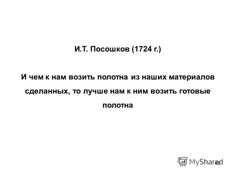 46 И.Т. Посошков (1724 г.) И чем к нам возить полотна из наших материалов сделанных, то лучше нам к ним возить готовые полотна