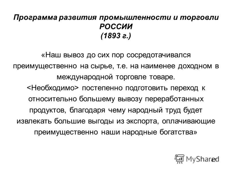 47 Программа развития промышленности и торговли РОССИИ (1893 г.) «Наш вывоз до сих пор сосредотачивался преимущественно на сырье, т.е. на наименее доходном в международной торговле товаре. постепенно подготовить переход к относительно большему вывозу