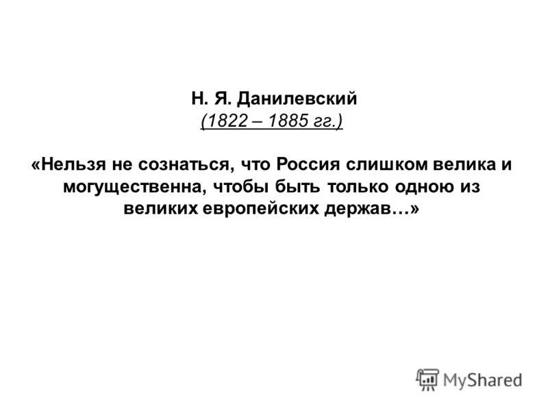 Н. Я. Данилевский (1822 – 1885 гг.) «Нельзя не сознаться, что Россия слишком велика и могущественна, чтобы быть только одною из великих европейских держав…»