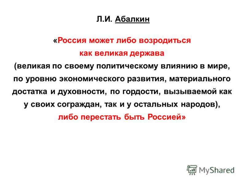 Л.И. Абалкин «Россия может либо возродиться как великая держава (великая по своему политическому влиянию в мире, по уровню экономического развития, материального достатка и духовности, по гордости, вызываемой как у своих сограждан, так и у остальных
