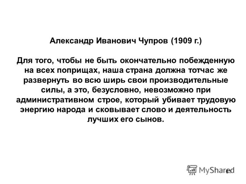 61 Александр Иванович Чупров (1909 г.) Для того, чтобы не быть окончательно побежденную на всех поприщах, наша страна должна тотчас же развернуть во всю ширь свои производительные силы, а это, безусловно, невозможно при административном строе, которы