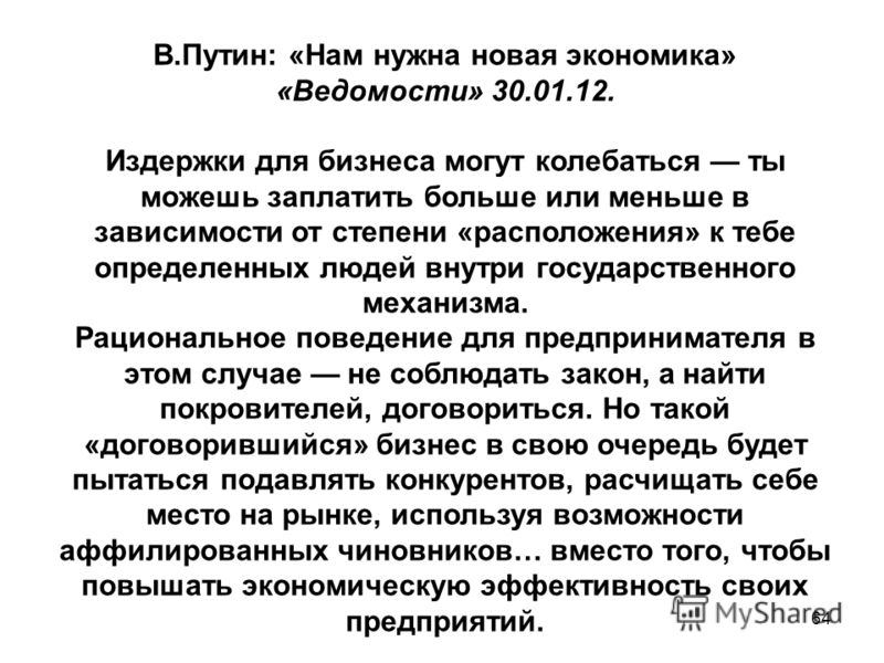 64 В.Путин: «Нам нужна новая экономика» «Ведомости» 30.01.12. Издержки для бизнеса могут колебаться ты можешь заплатить больше или меньше в зависимости от степени «расположения» к тебе определенных людей внутри государственного механизма. Рационально