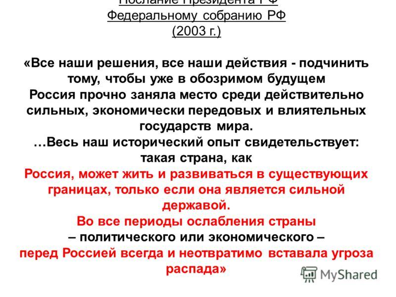 Послание Президента РФ Федеральному собранию РФ (2003 г.) «Все наши решения, все наши действия - подчинить тому, чтобы уже в обозримом будущем Россия прочно заняла место среди действительно сильных, экономически передовых и влиятельных государств мир