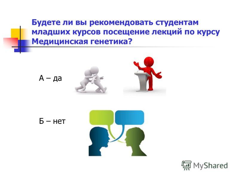А – да Б – нет Будете ли вы рекомендовать студентам младших курсов посещение лекций по курсу Медицинская генетика?