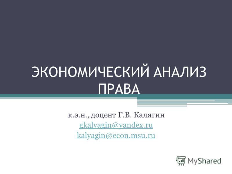 ЭКОНОМИЧЕСКИЙ АНАЛИЗ ПРАВА к.э.н., доцент Г.В. Калягин gkalyagin@yandex.ru kalyagin@econ.msu.ru