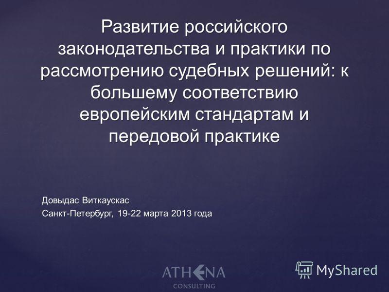Довыдас Виткаускас Санкт-Петербург, 19-22 марта 2013 года Развитие российского законодательства и практики по рассмотрению судебных решений: к большему соответствию европейским стандартам и передовой практике