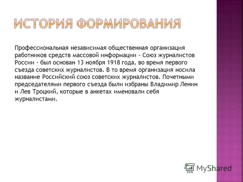 Профессиональная независимая общественная организация работников средств массовой информации – Союз журналистов России был основан 13 ноября 1918 года, во время первого съезда советских журналистов. В то время организация носила название Российский с