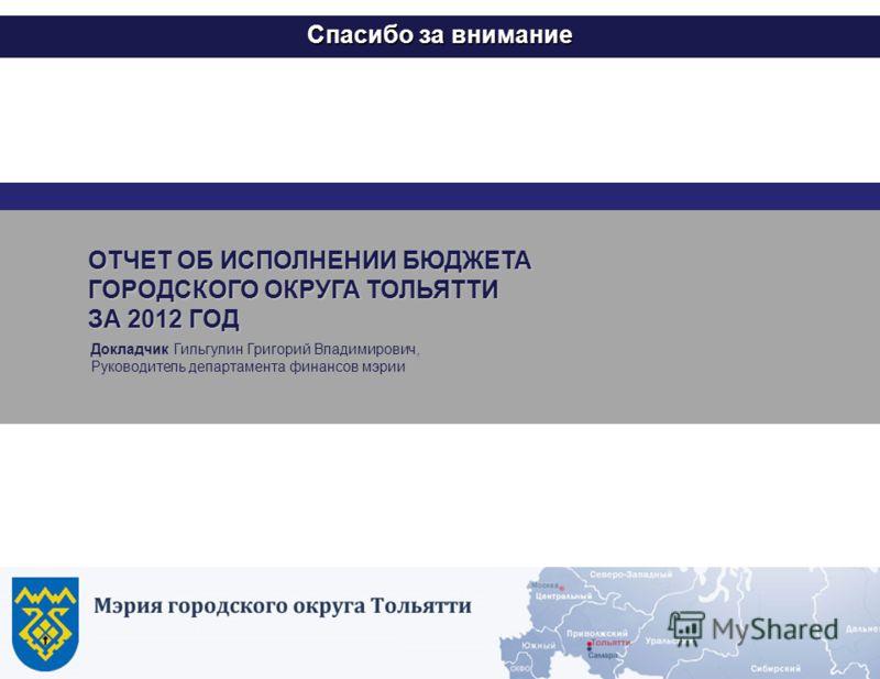 18 Спасибо за внимание Докладчик Гильгулин Григорий Владимирович, Руководитель департамента финансов мэрии ОТЧЕТ ОБ ИСПОЛНЕНИИ БЮДЖЕТА ГОРОДСКОГО ОКРУГА ТОЛЬЯТТИ ЗА 2012 ГОД