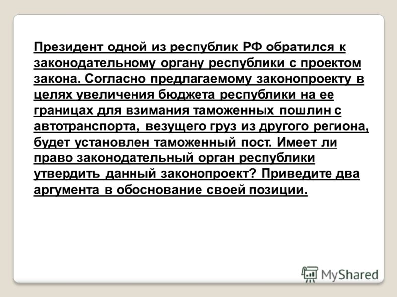 Президент одной из республик РФ обратился к законодательному органу республики с проектом закона. Согласно предлагаемому законопроекту в целях увеличения бюджета республики на ее границах для взимания таможенных пошлин с автотранспорта, везущего груз