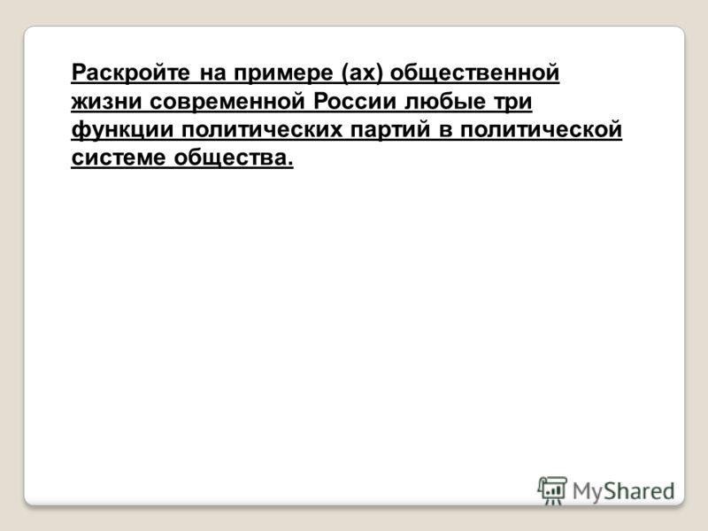 Раскройте на примере (ах) общественной жизни современной России любые три функции политических партий в политической системе общества.