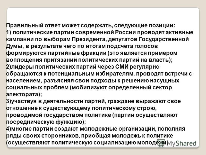 Правильный ответ может содержать, следующие позиции: 1) политические партии современной России проводят активные кампании по выборам Президента, депутатов Государственной Думы, в результате чего по итогам подсчета голосов формируются партийные фракци