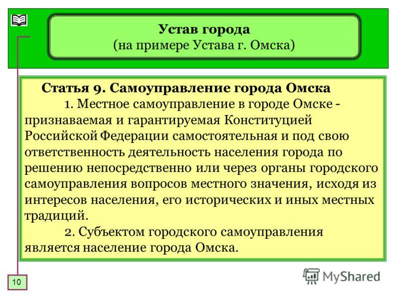 10 Устав города (на примере Устава г. Омска) Статья 9. Самоуправление города Омска 1. Местное самоуправление в городе Омске - признаваемая и гарантируемая Конституцией Российской Федерации самостоятельная и под свою ответственность деятельность насел