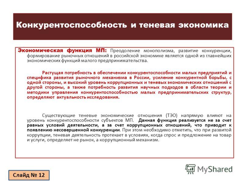 Конкурентоспособность и теневая экономика Экономическая функция МП: Преодоление монополизма, развитие конкуренции, формирование рыночных отношений в российской экономике является одной из главнейших экономических функций малого предпринимательства. Р