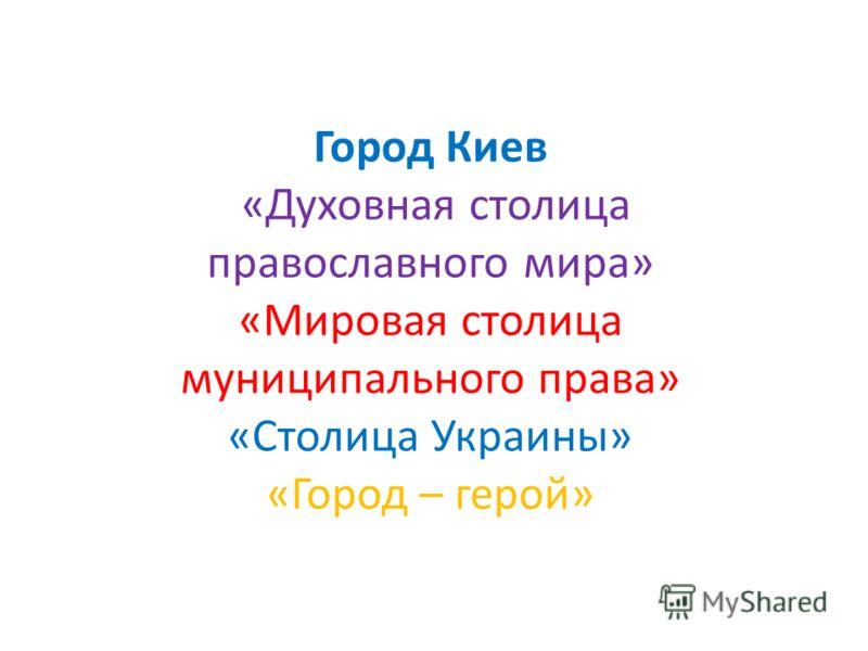 Город Киев «Духовная столица православного мира» «Мировая столица муниципального права» «Столица Украины» «Город – герой»