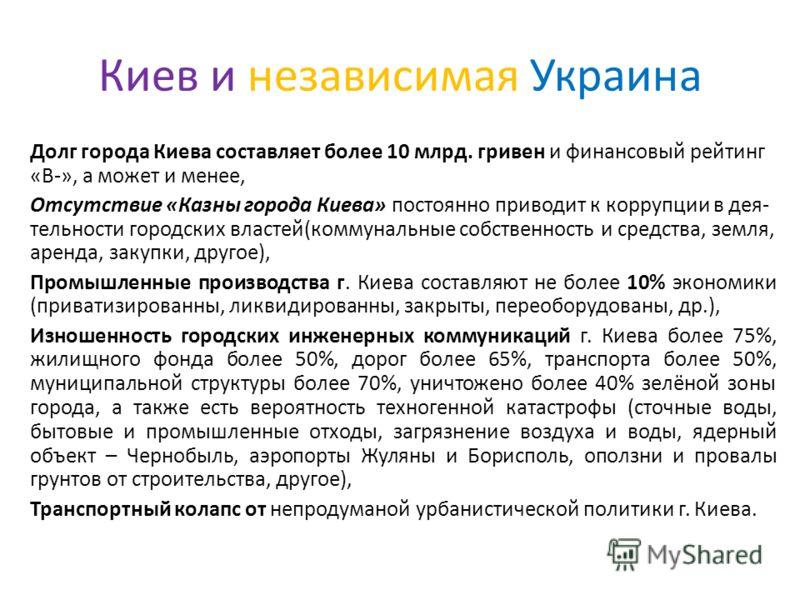 Киев и независимая Украина Долг города Киева составляет более 10 млрд. гривен и финансовый рейтинг «B-», а может и менее, Отсутствие «Казны города Киева» постоянно приводит к коррупции в дея- тельности городских властей(коммунальные собственность и с