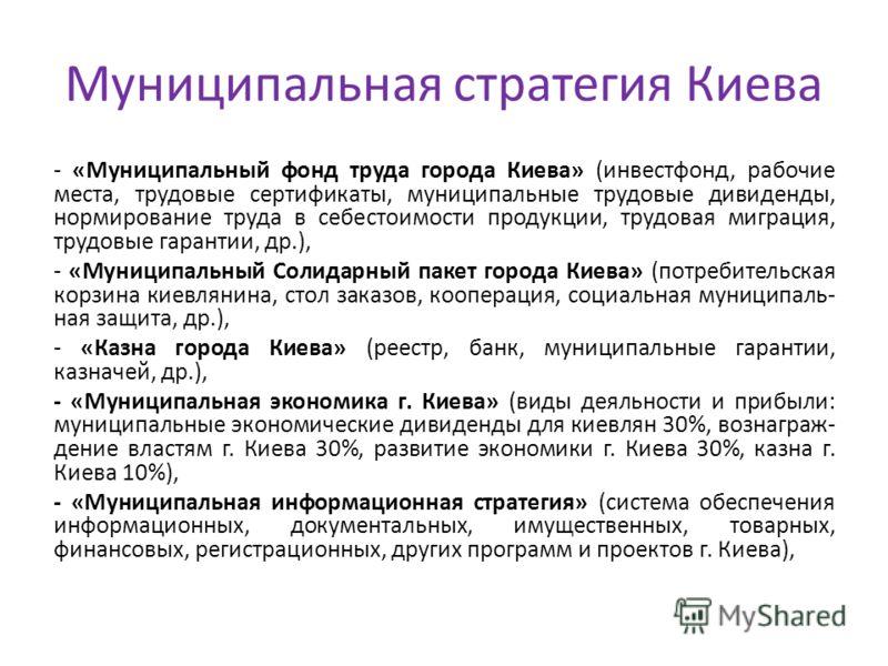Муниципальная стратегия Киева - «Муниципальный фонд труда города Киева» (инвестфонд, рабочие места, трудовые сертификаты, муниципальные трудовые дивиденды, нормирование труда в себестоимости продукции, трудовая миграция, трудовые гарантии, др.), - «М