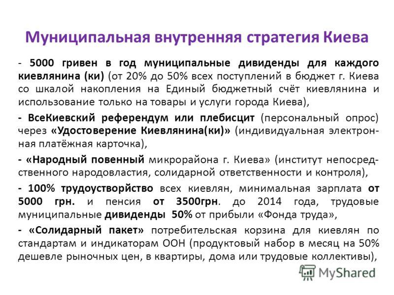 Муниципальная внутренняя стратегия Киева - 5000 гривен в год муниципальные дивиденды для каждого киевлянина (ки) (от 20% до 50% всех поступлений в бюджет г. Киева со шкалой накопления на Единый бюджетный счёт киевлянина и использование только на това