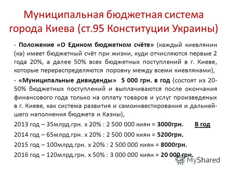 Муниципальная бюджетная система города Киева (ст.95 Конституции Украины) - Положение «О Едином бюджетном счёте» (каждый киевлянин (ка) имеет бюджетный счёт при жизни, куди отчисляются первые 2 года 20%, а далее 50% всех бюджетных поступлений в г. Кие