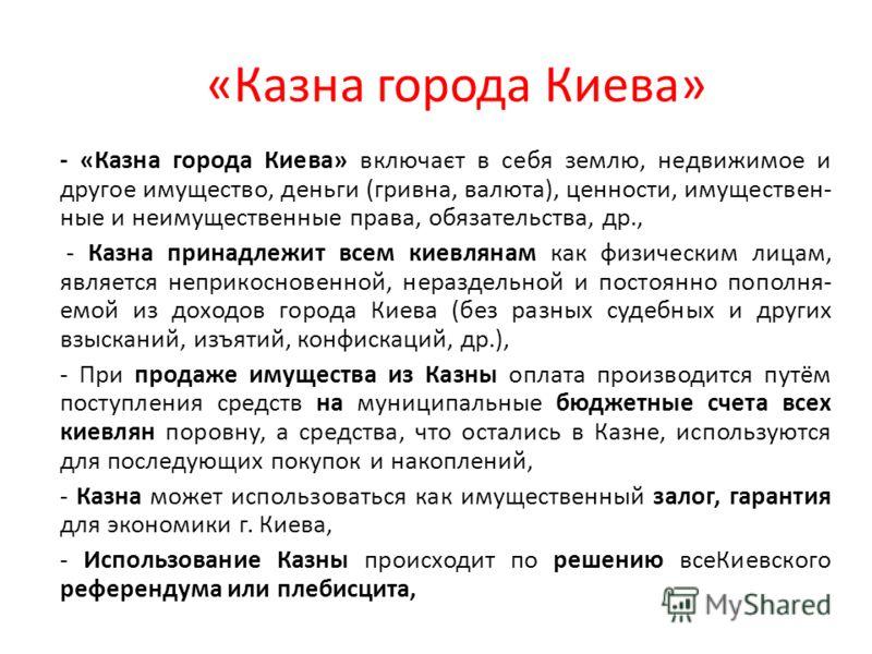 «Казна города Киева» - «Казна города Киева» включаєт в себя землю, недвижимое и другое имущество, деньги (гривна, валюта), ценности, имуществен- ные и неимущественные права, обязательства, др., - Казна принадлежит всем киевлянам как физическим лицам,