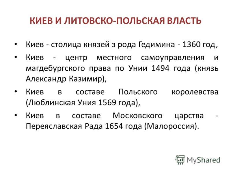 КИЕВ И ЛИТОВСКО-ПОЛЬСКАЯ ВЛАСТЬ Киев - столица князей з рода Гедимина - 1360 год, Киев - центр местного самоуправления и магдебургского права по Унии 1494 года (князь Александр Казимир), Киев в составе Польского королевства (Люблинская Уния 1569 года