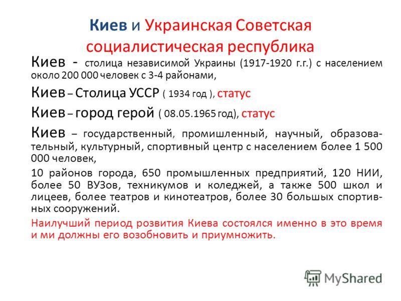 Киев и Украинская Советская социалистическая республика Киев - столица независимой Украины (1917-1920 г.г.) с населением около 200 000 человек с 3-4 районами, Киев – Столица УССР ( 1934 год ), статус Киев – город герой ( 08.05.1965 год), статус Киев