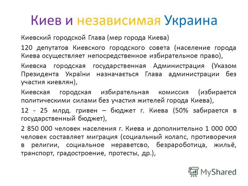 Киев и независимая Украина Киевский городской Глава (мер города Киева) 120 депутатов Киевского городского совета (население города Киева осуществляет непосредственное избирательное право), Киевска городская государственная Администрация (Указом Прези