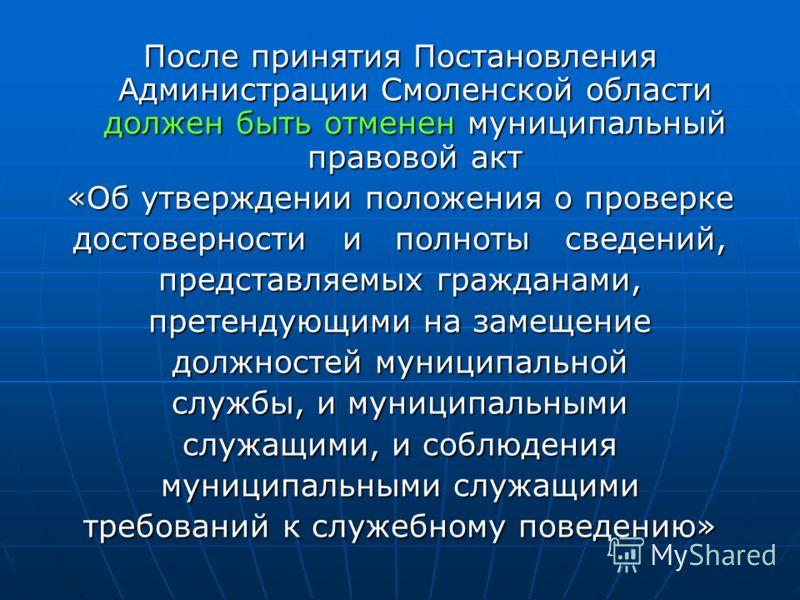 После принятия Постановления Администрации Смоленской области должен быть отменен муниципальный правовой акт «Об утверждении положения о проверке достоверности и полноты сведений, представляемых гражданами, претендующими на замещение должностей муниц