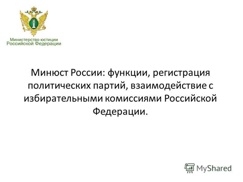 Минюст России: функции, регистрация политических партий, взаимодействие с избирательными комиссиями Российской Федерации.