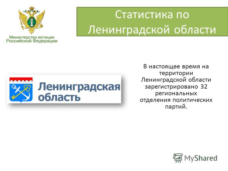 Статистика по Ленинградской области В настоящее время на территории Ленинградской области зарегистрировано 32 региональных отделения политических партий.