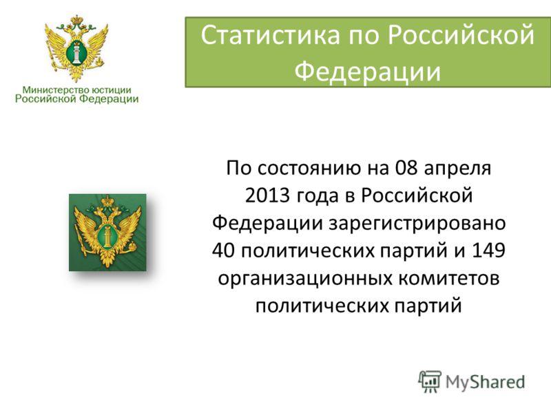 Статистика по Российской Федерации По состоянию на 08 апреля 2013 года в Российской Федерации зарегистрировано 40 политических партий и 149 организационных комитетов политических партий